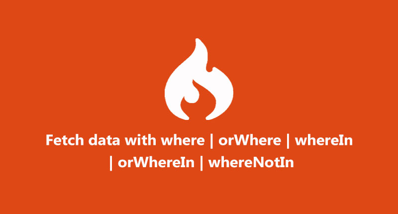 Fetch data with where | orWhere | wherein | orWhereIn | whereNotIn